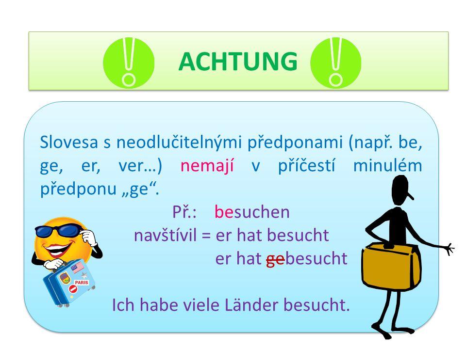 """ACHTUNG Slovesa s neodlučitelnými předponami (např. be, ge, er, ver…) nemají v příčestí minulém předponu """"ge"""". Př.: besuchen navštívil = er hat besuch"""