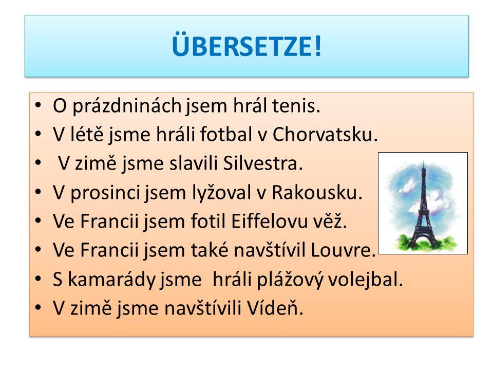 ÜBERSETZE! O prázdninách jsem hrál tenis. V létě jsme hráli fotbal v Chorvatsku. V zimě jsme slavili Silvestra. V prosinci jsem lyžoval v Rakousku. Ve