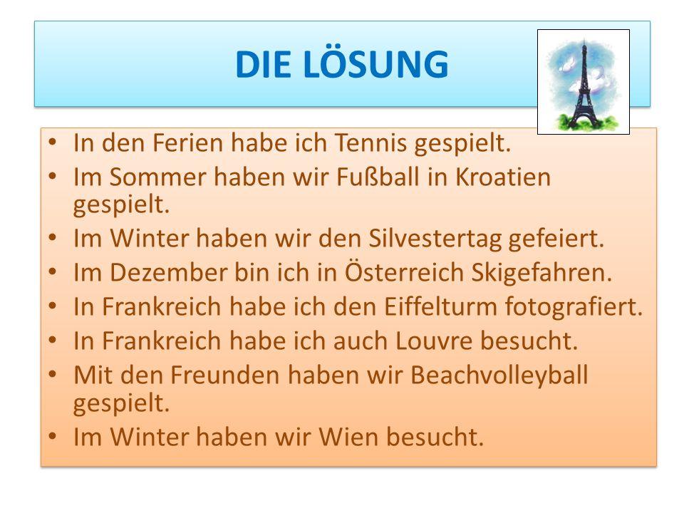 DIE LÖSUNG In den Ferien habe ich Tennis gespielt. Im Sommer haben wir Fußball in Kroatien gespielt. Im Winter haben wir den Silvestertag gefeiert. Im