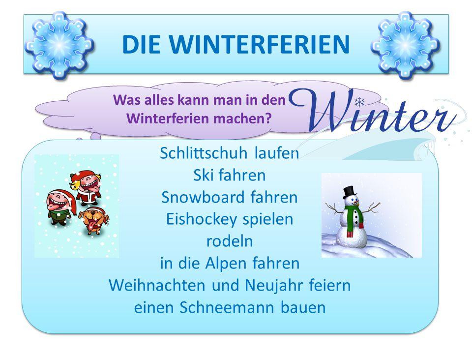 DIE WINTERFERIEN Was alles kann man in den Winterferien machen? Schlittschuh laufen Ski fahren Snowboard fahren Eishockey spielen rodeln in die Alpen