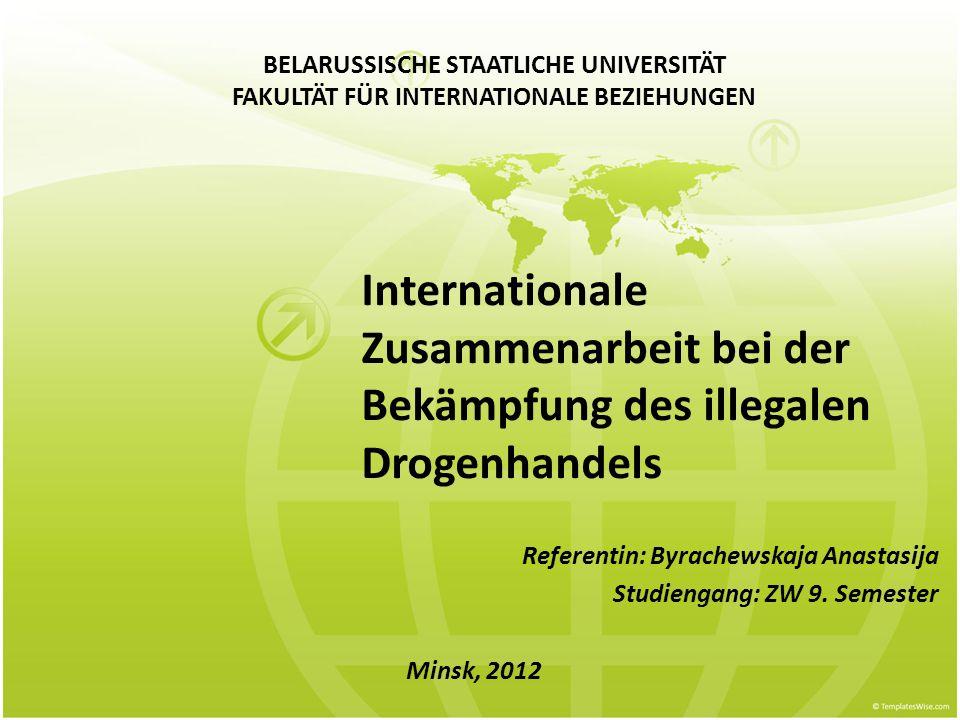 Internationale Zusammenarbeit bei der Bekämpfung des illegalen Drogenhandels Referentin: Byrachewskaja Anastasija Studiengang: ZW 9. Semester Minsk, 2