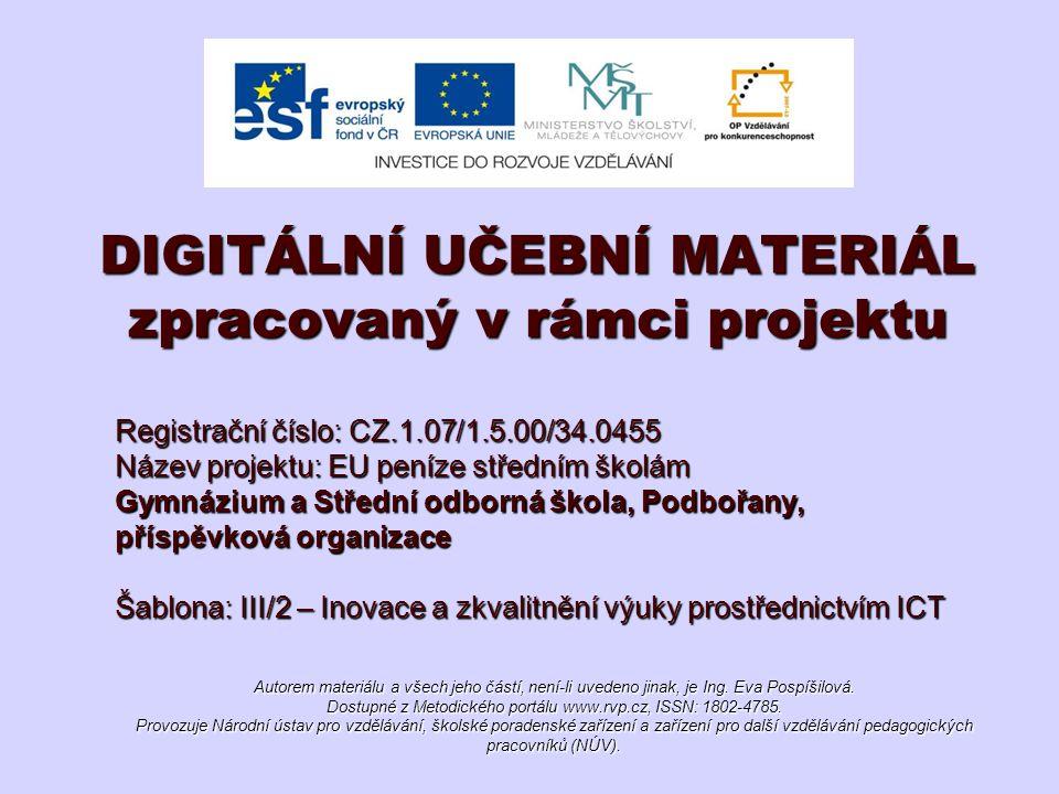Registrační číslo: CZ.1.07/1.5.00/34.0455 Název projektu: EU peníze středním školám Gymnázium a Střední odborná škola, Podbořany, příspěvková organizace Šablona: III/2 – Inovace a zkvalitnění výuky prostřednictvím ICT DIGITÁLNÍ UČEBNÍ MATERIÁL zpracovaný v rámci projektu Autorem materiálu a všech jeho částí, není-li uvedeno jinak, je Ing.