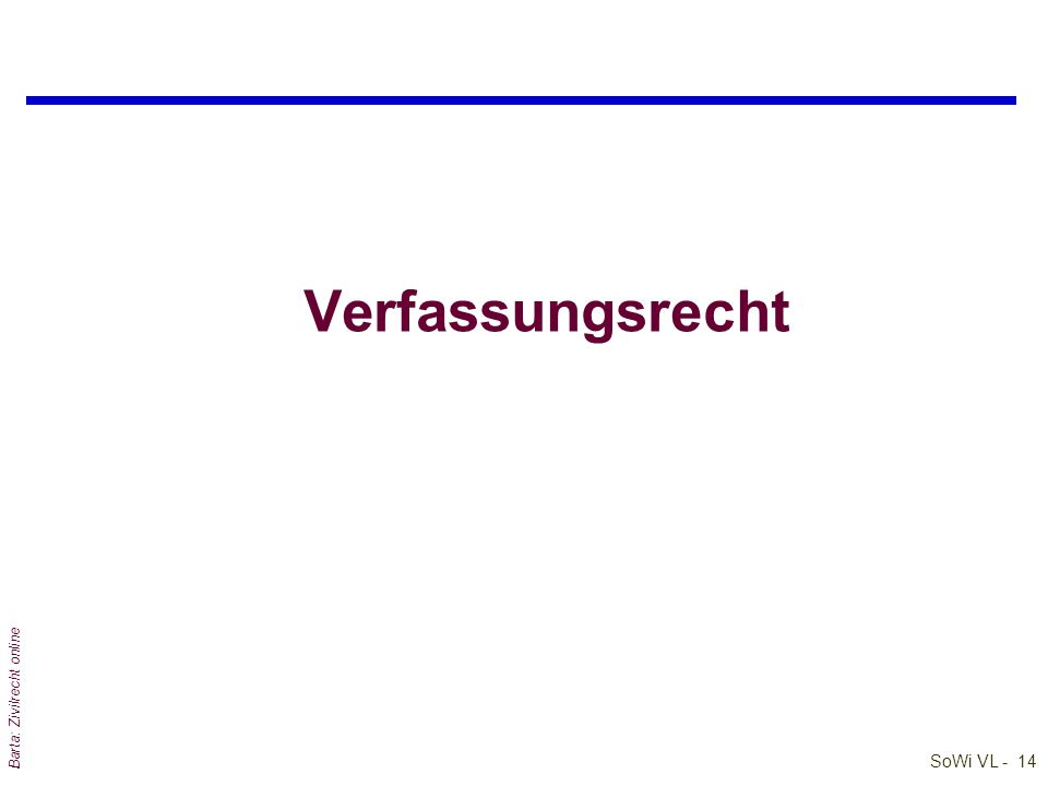 SoWi VL - 13 Barta: Zivilrecht online Detailstudie: EU-Recht im Stufenbau der RO Grundprinzipien der Bundesverfassung GemeinschaftsR (der EU) Primäres Sekundäres (Einfaches) BundesverfassungsR LandesverfassungsR einfache LandesGe einfache BundesGe