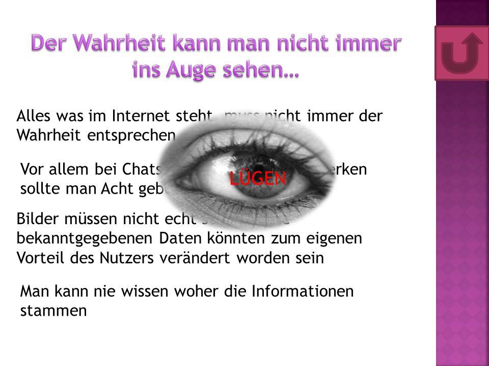 Alles was im Internet steht, muss nicht immer der Wahrheit entsprechen Vor allem bei Chats und in sozialen Netzwerken sollte man Acht geben Bilder müssen nicht echt sein und die bekanntgegebenen Daten könnten zum eigenen Vorteil des Nutzers verändert worden sein Man kann nie wissen woher die Informationen stammen LÜGEN