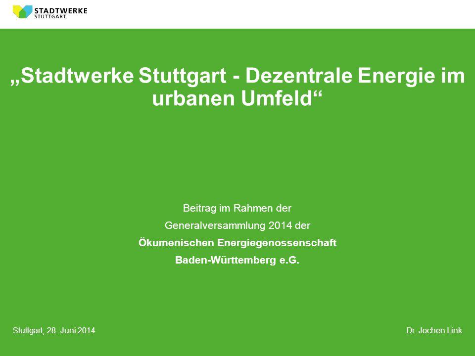 """Stuttgart, 28. Juni 2014 Dr. Jochen Link """"Stadtwerke Stuttgart - Dezentrale Energie im urbanen Umfeld"""" Beitrag im Rahmen der Generalversammlung 2014 d"""