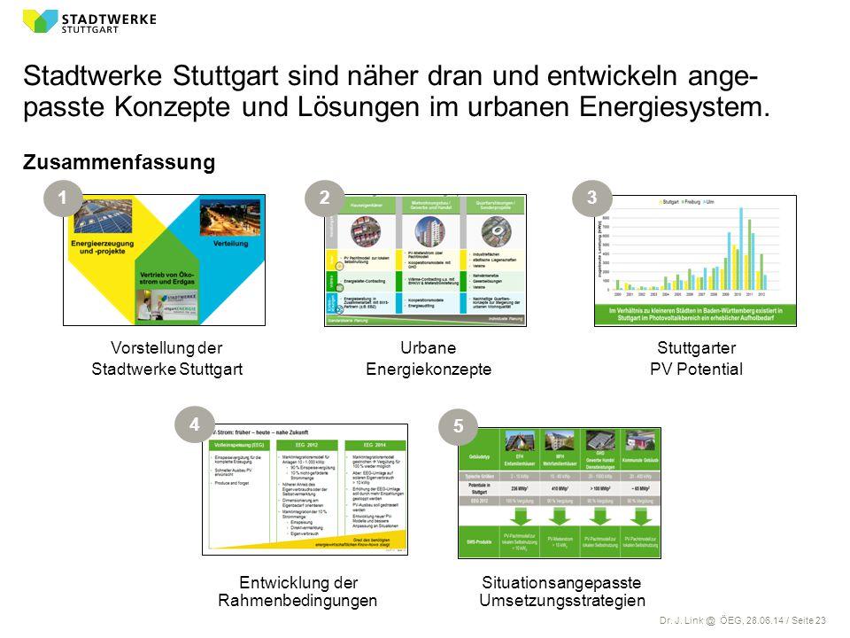 Dr. J. Link @ ÖEG, 28.06.14 / Seite 23 Stadtwerke Stuttgart sind näher dran und entwickeln ange- passte Konzepte und Lösungen im urbanen Energiesystem