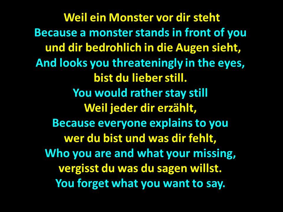 Weil ein Monster vor dir steht Weil ein Monster vor dir steht Because a monster stands in front of you und dir bedrohlich in die Augen sieht, und dir