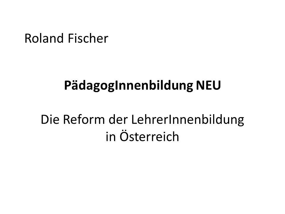 Roland Fischer PädagogInnenbildung NEU Die Reform der LehrerInnenbildung in Österreich