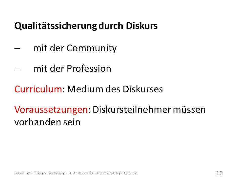 Qualitätssicherung durch Diskurs  mit der Community  mit der Profession Curriculum: Medium des Diskurses Voraussetzungen: Diskursteilnehmer müssen vorhanden sein Roland Fischer: PädagogInnenbildung NEU.