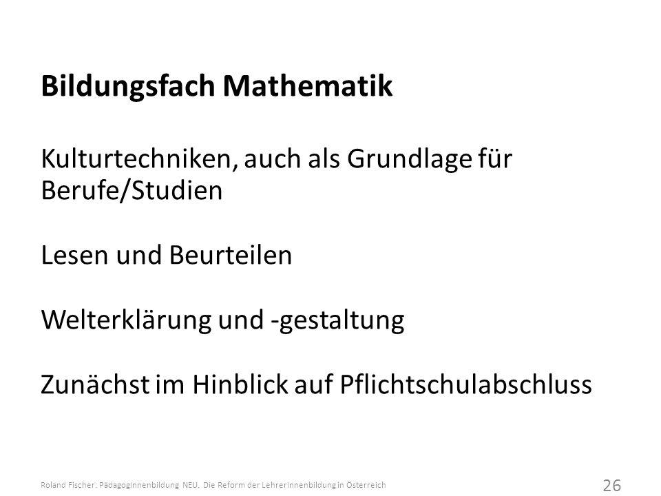 Bildungsfach Mathematik Kulturtechniken, auch als Grundlage für Berufe/Studien Lesen und Beurteilen Welterklärung und -gestaltung Zunächst im Hinblick auf Pflichtschulabschluss Roland Fischer: PädagogInnenbildung NEU.