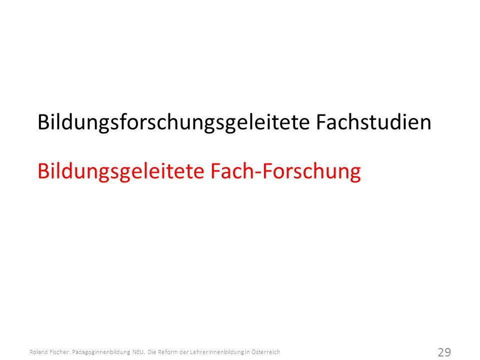 Bildungsforschungsgeleitete Fachstudien Bildungsgeleitete Fach-Forschung Roland Fischer: PädagogInnenbildung NEU.
