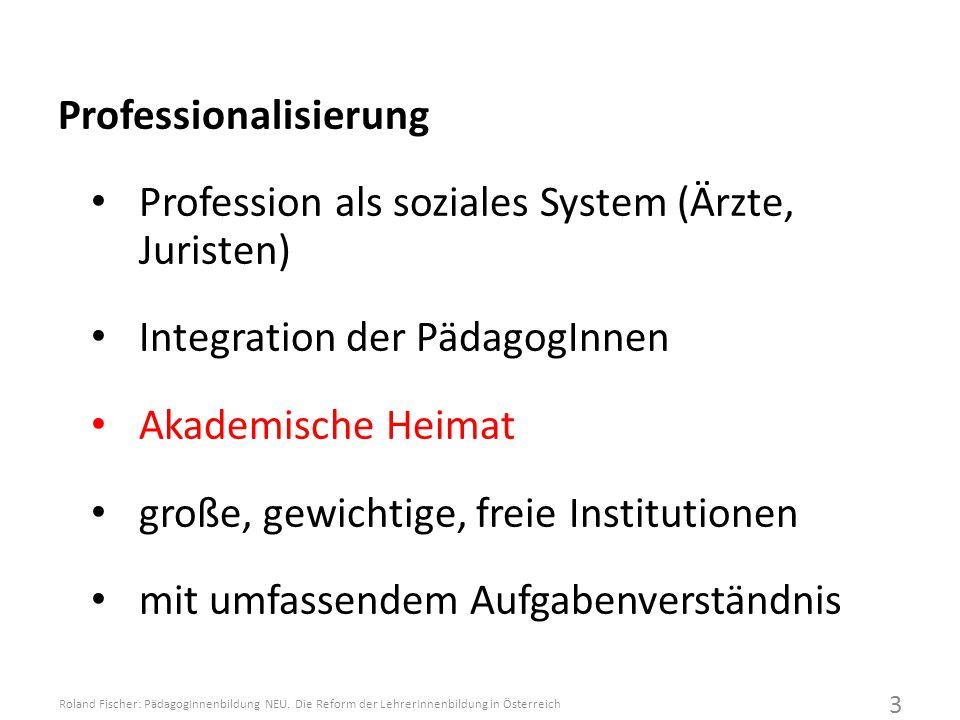 Professionalisierung Profession als soziales System (Ärzte, Juristen) Integration der PädagogInnen Akademische Heimat große, gewichtige, freie Institutionen mit umfassendem Aufgabenverständnis Roland Fischer: PädagogInnenbildung NEU.