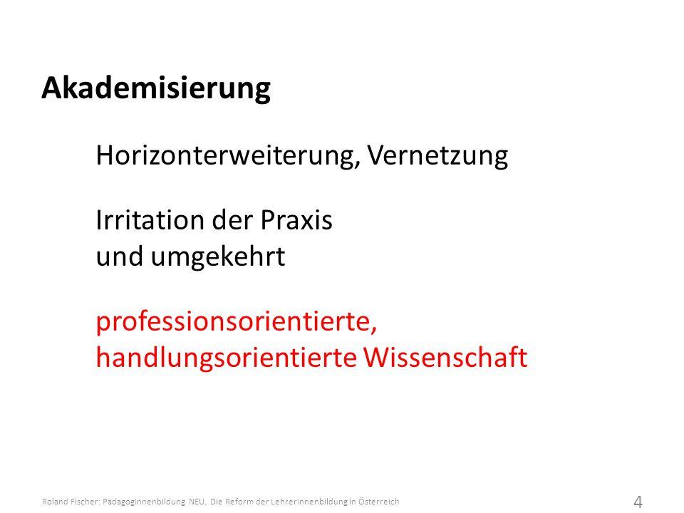Akademisierung Horizonterweiterung, Vernetzung Irritation der Praxis und umgekehrt professionsorientierte, handlungsorientierte Wissenschaft Roland Fischer: PädagogInnenbildung NEU.