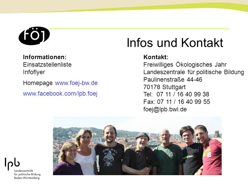 Infos und Kontakt Informationen: Einsatzstellenliste Infoflyer Homepage www.foej-bw.de www.facebook.com/lpb.foej Kontakt: Freiwilliges Ökologisches Jahr Landeszentrale für politische Bildung Paulinenstraße 44-46 70178 Stuttgart Tel: 07 11 / 16 40 99 38 Fax: 07 11 / 16 40 99 55 foej@lpb.bwl.de