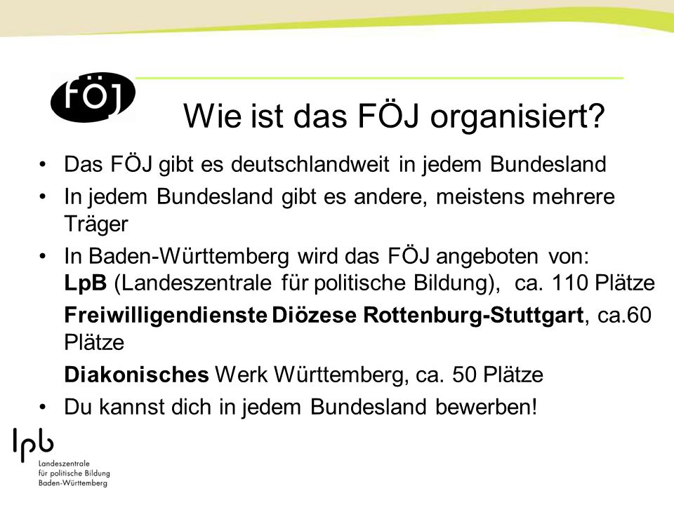 Wie ist das FÖJ organisiert? Das FÖJ gibt es deutschlandweit in jedem Bundesland In jedem Bundesland gibt es andere, meistens mehrere Träger In Baden-