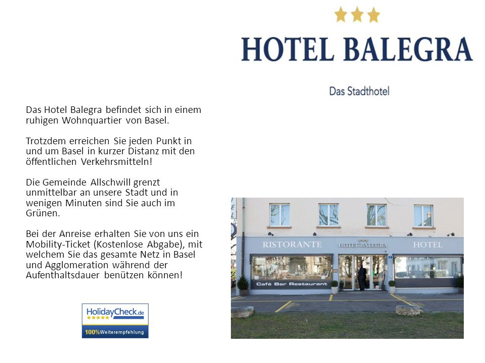 Das Hotel Balegra befindet sich in einem ruhigen Wohnquartier von Basel. Trotzdem erreichen Sie jeden Punkt in und um Basel in kurzer Distanz mit den