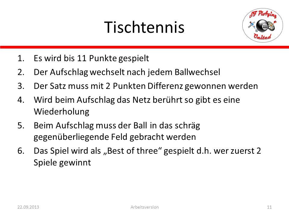 """Tischtennis 11Arbeitsversion22.09.2013 1.Es wird bis 11 Punkte gespielt 2.Der Aufschlag wechselt nach jedem Ballwechsel 3.Der Satz muss mit 2 Punkten Differenz gewonnen werden 4.Wird beim Aufschlag das Netz berührt so gibt es eine Wiederholung 5.Beim Aufschlag muss der Ball in das schräg gegenüberliegende Feld gebracht werden 6.Das Spiel wird als """"Best of three gespielt d.h."""