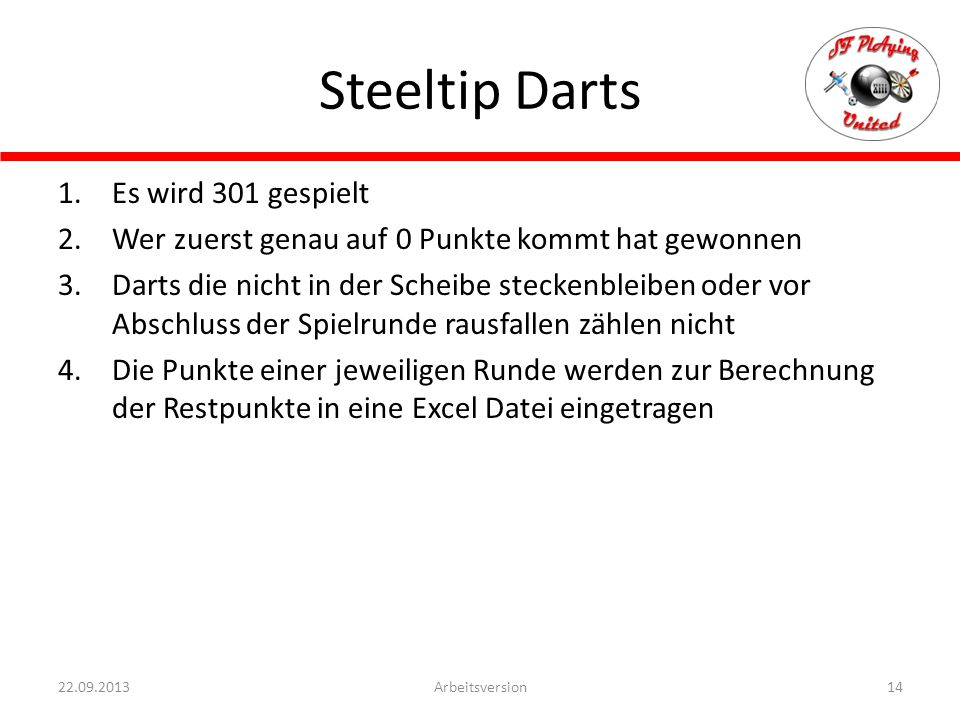 Steeltip Darts 14Arbeitsversion22.09.2013 1.Es wird 301 gespielt 2.Wer zuerst genau auf 0 Punkte kommt hat gewonnen 3.Darts die nicht in der Scheibe steckenbleiben oder vor Abschluss der Spielrunde rausfallen zählen nicht 4.Die Punkte einer jeweiligen Runde werden zur Berechnung der Restpunkte in eine Excel Datei eingetragen