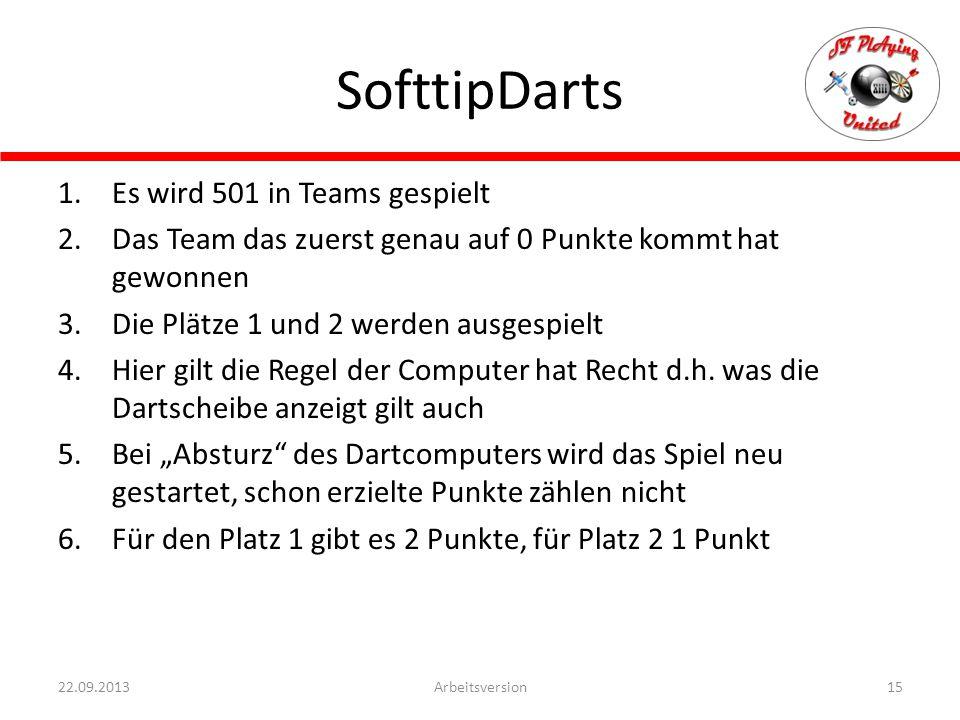 SofttipDarts 15Arbeitsversion22.09.2013 1.Es wird 501 in Teams gespielt 2.Das Team das zuerst genau auf 0 Punkte kommt hat gewonnen 3.Die Plätze 1 und 2 werden ausgespielt 4.Hier gilt die Regel der Computer hat Recht d.h.