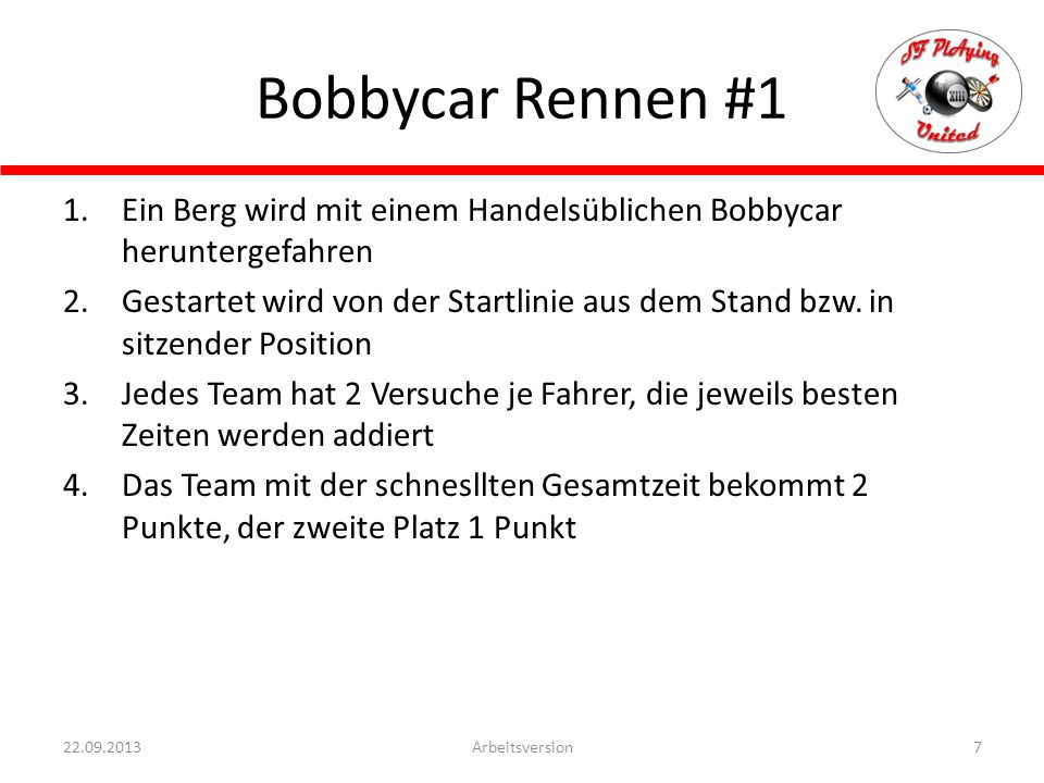 Bobbycar Staffelrennen #2 8Arbeitsversion22.09.2013 1.Ein Berg wird mit einem Handelsüblichen Bobbycar heruntergefahren 2.Gestartet wird von der Startlinie aus dem Stand bzw.