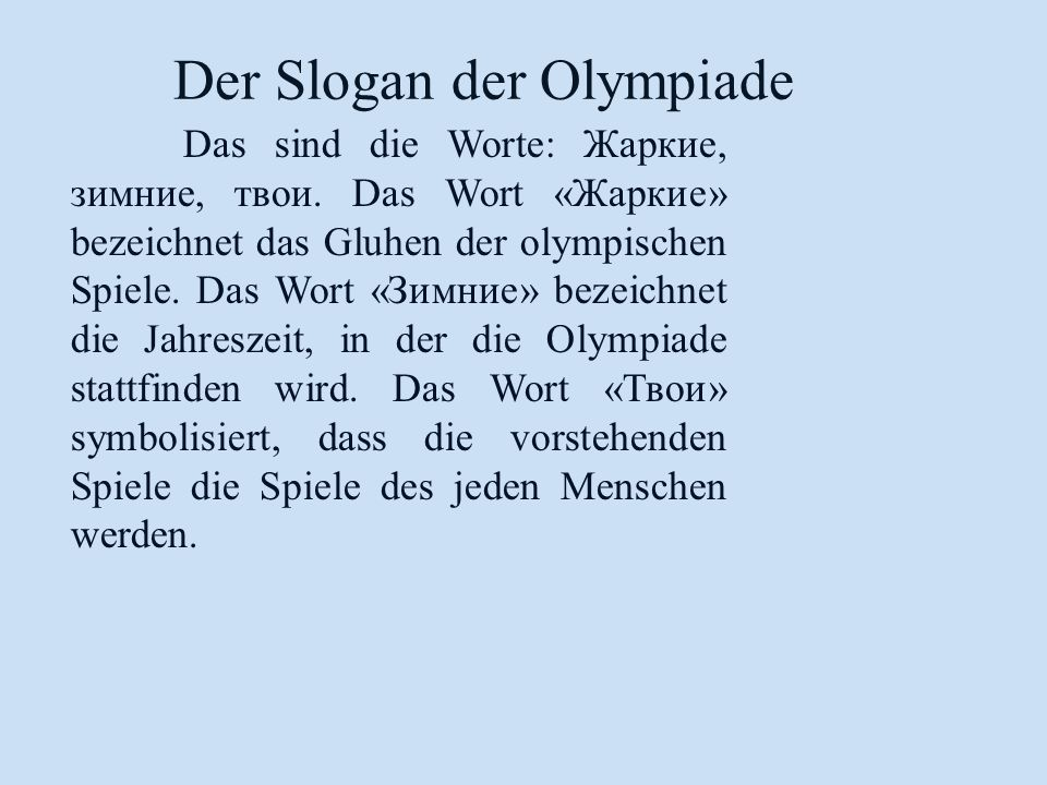 Der Slogan der Olympiade Das sind die Worte: Жаркие, зимние, твои. Das Wort «Жаркие» bezeichnet das Gluhen der olympischen Spiele. Das Wort «Зимние» b