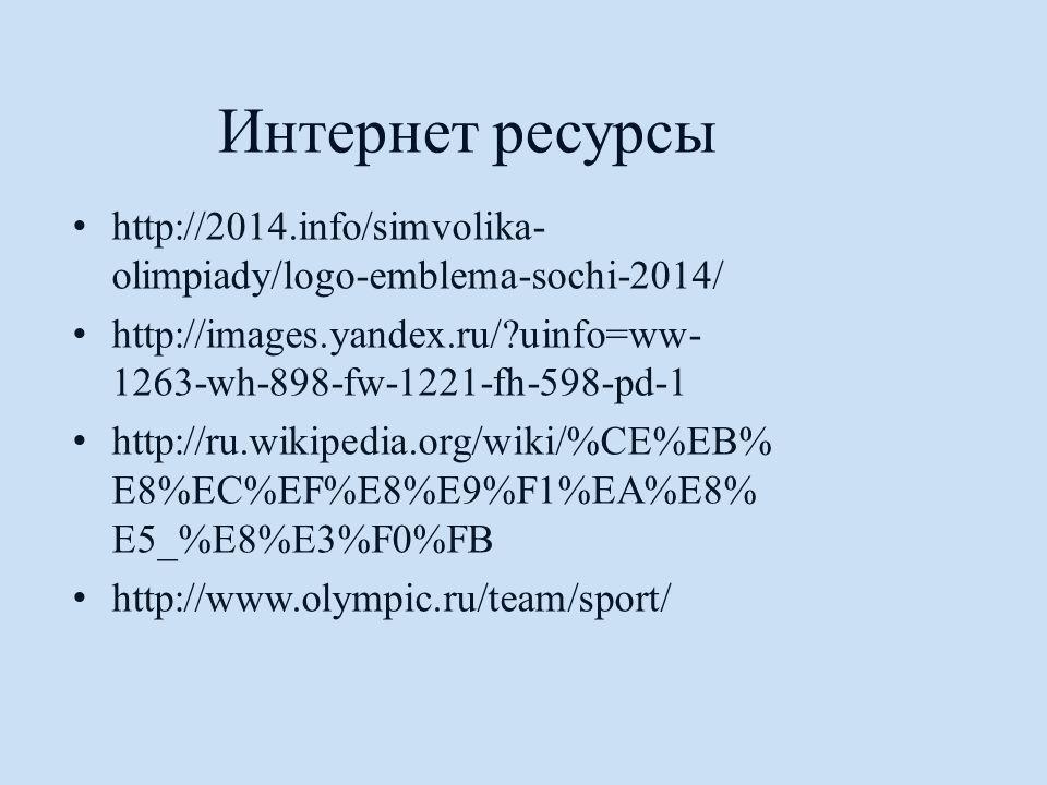 Интернет ресурсы http://2014.info/simvolika- olimpiady/logo-emblema-sochi-2014/ http://images.yandex.ru/?uinfo=ww- 1263-wh-898-fw-1221-fh-598-pd-1 http://ru.wikipedia.org/wiki/%CE%EB% E8%EC%EF%E8%E9%F1%EA%E8% E5_%E8%E3%F0%FB http://www.olympic.ru/team/sport/