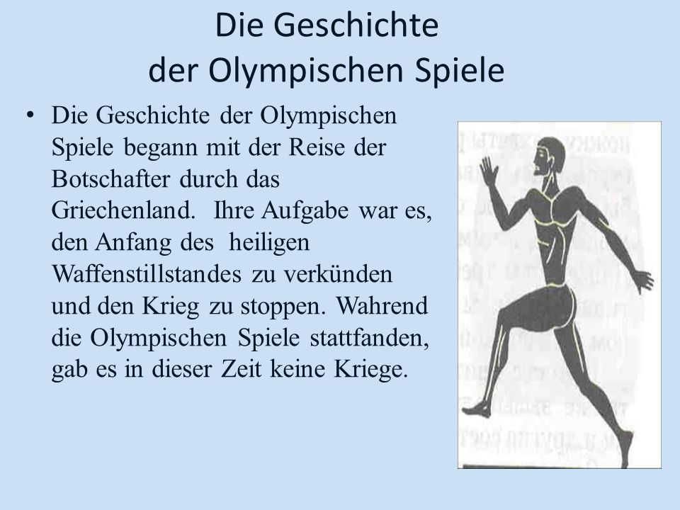 Die Geschichte der Olympischen Spiele Die Geschichte der Olympischen Spiele begann mit der Reise der Botschafter durch das Griechenland. Ihre Aufgabe