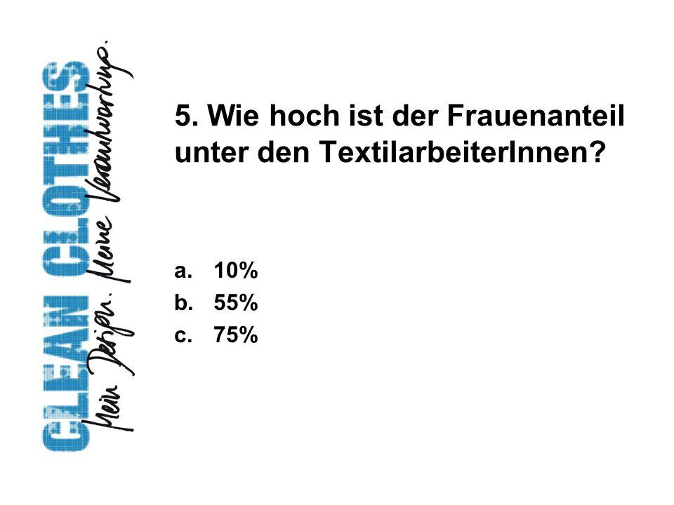 5. Wie hoch ist der Frauenanteil unter den TextilarbeiterInnen? a.10% b.55% c.75%