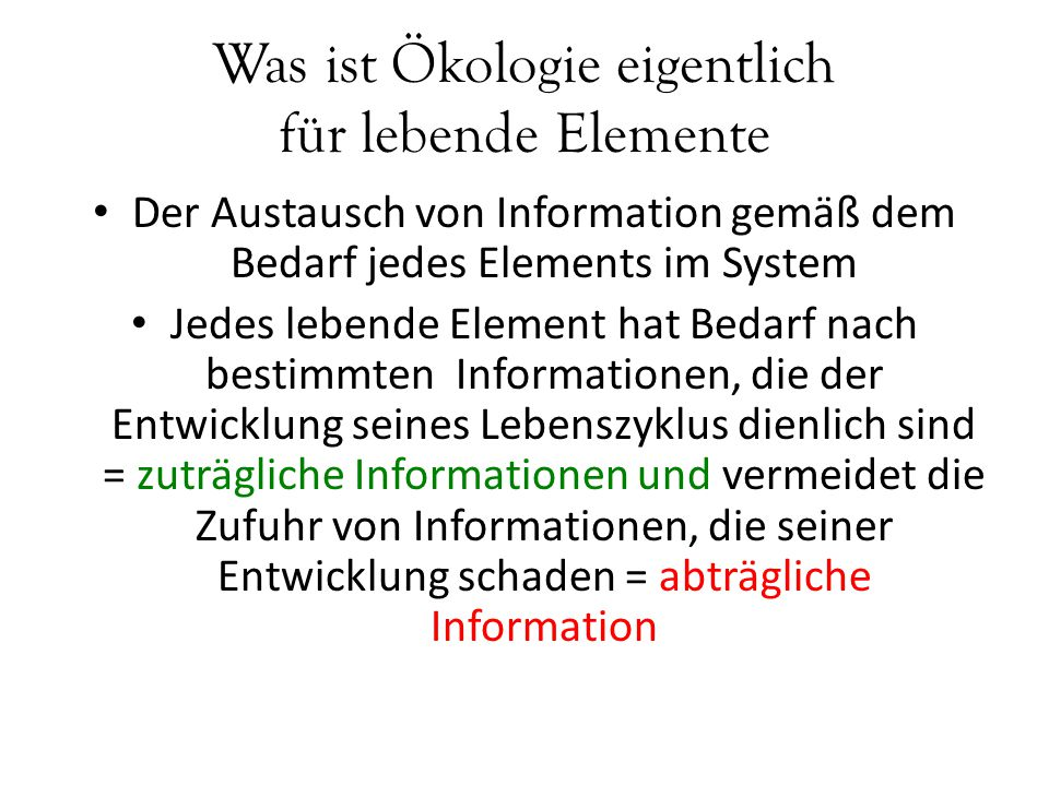 Was ist Ökologie eigentlich für lebende Elemente Der Austausch von Information gemäß dem Bedarf jedes Elements im System Jedes lebende Element hat Bed