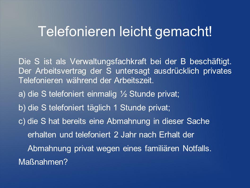 Telefonieren leicht gemacht! Die S ist als Verwaltungsfachkraft bei der B beschäftigt. Der Arbeitsvertrag der S untersagt ausdrücklich privates Telefo