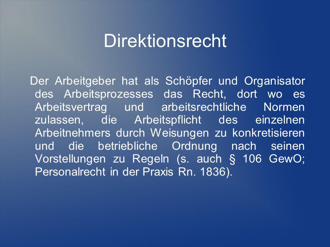 Direktionsrecht Der Arbeitgeber hat als Schöpfer und Organisator des Arbeitsprozesses das Recht, dort wo es Arbeitsvertrag und arbeitsrechtliche Norme