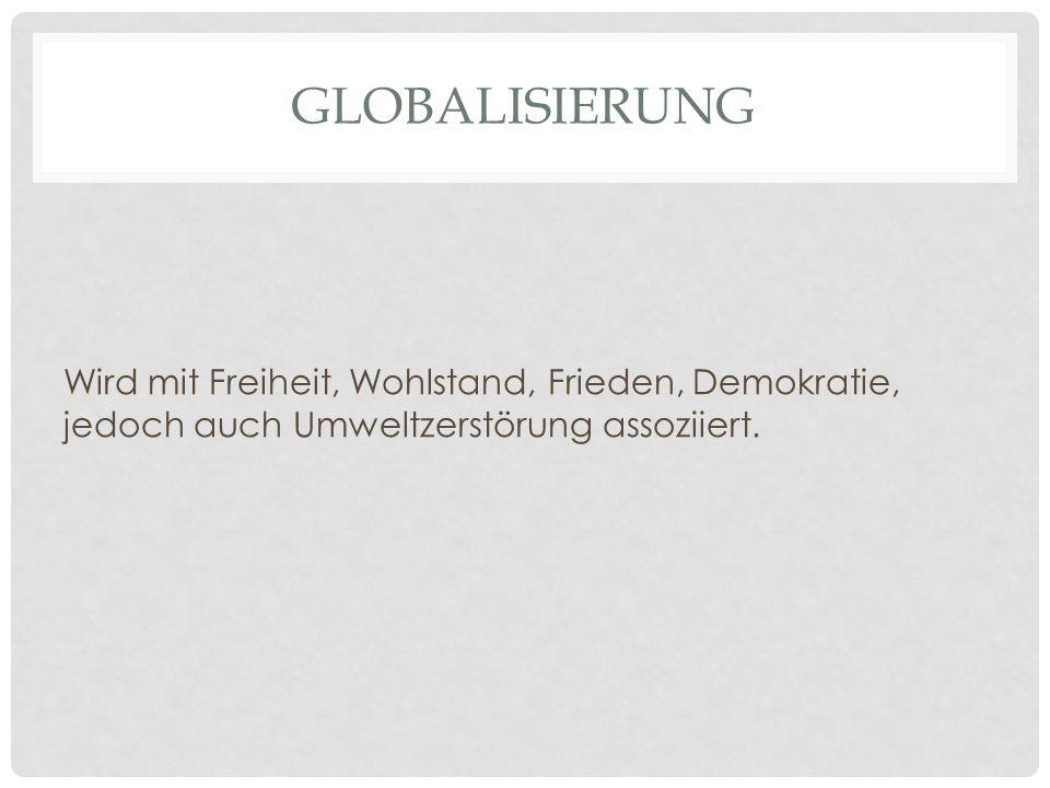 GLOBALISIERUNG Wird mit Freiheit, Wohlstand, Frieden, Demokratie, jedoch auch Umweltzerstörung assoziiert.