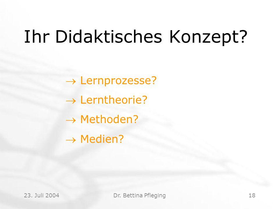 23. Juli 2004Dr. Bettina Pfleging18 Ihr Didaktisches Konzept?  Lernprozesse?  Lerntheorie?  Methoden?  Medien?