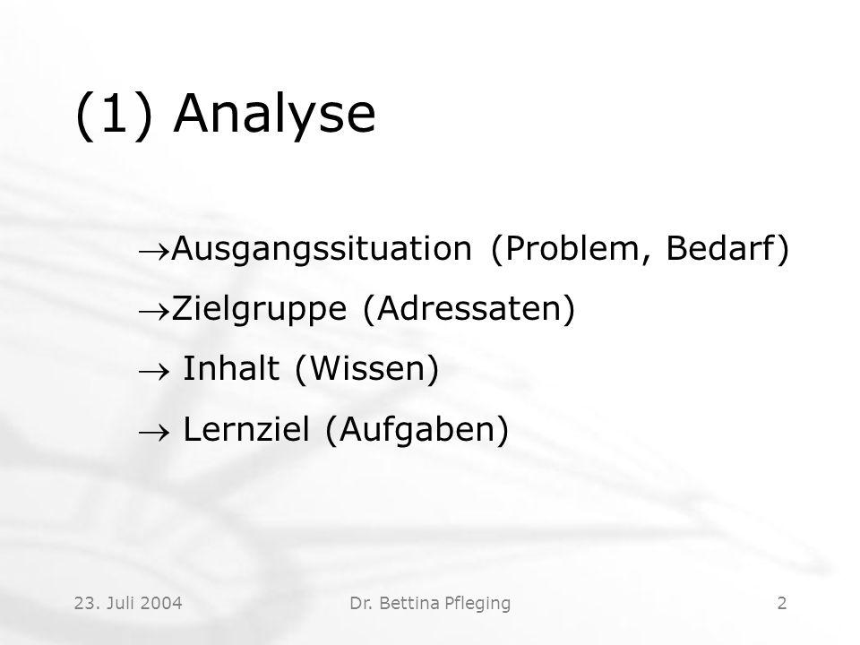 23. Juli 2004Dr. Bettina Pfleging2 (1) Analyse Ausgangssituation (Problem, Bedarf) Zielgruppe (Adressaten)  Inhalt (Wissen)  Lernziel (Aufgaben)