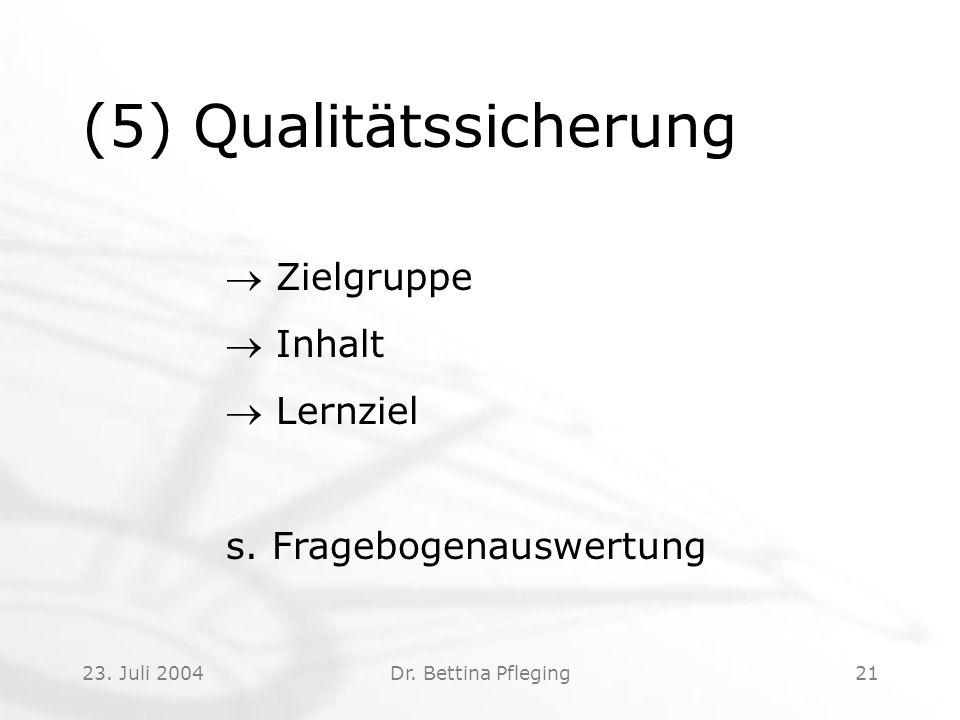 23. Juli 2004Dr. Bettina Pfleging21 (5) Qualitätssicherung  Zielgruppe  Inhalt  Lernziel s. Fragebogenauswertung