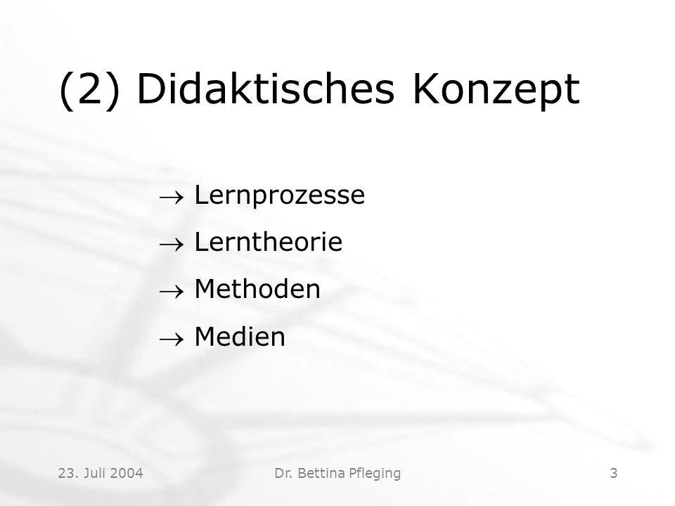 23. Juli 2004Dr. Bettina Pfleging3 (2) Didaktisches Konzept  Lernprozesse  Lerntheorie  Methoden  Medien