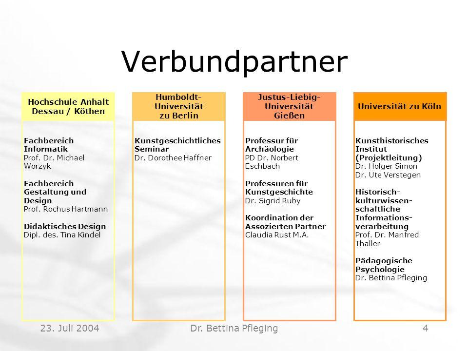 23. Juli 2004Dr. Bettina Pfleging4 Verbundpartner Fachbereich Informatik Prof. Dr. Michael Worzyk Fachbereich Gestaltung und Design Prof. Rochus Hartm