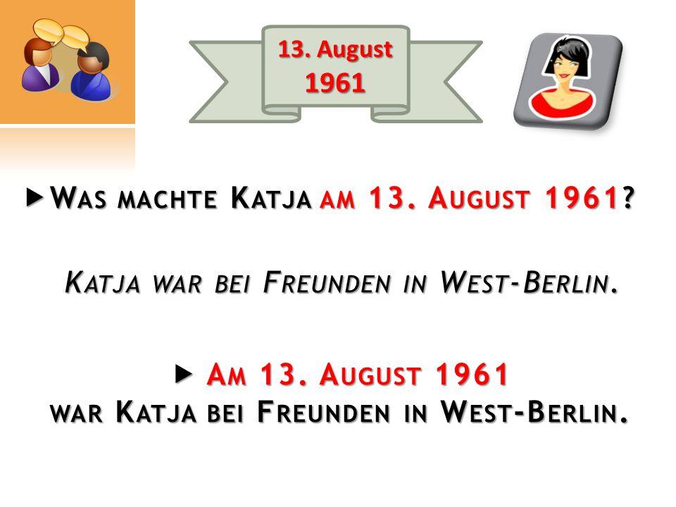 K ATJA WAR BEI F REUNDEN IN W EST -B ERLIN.  A M 13.