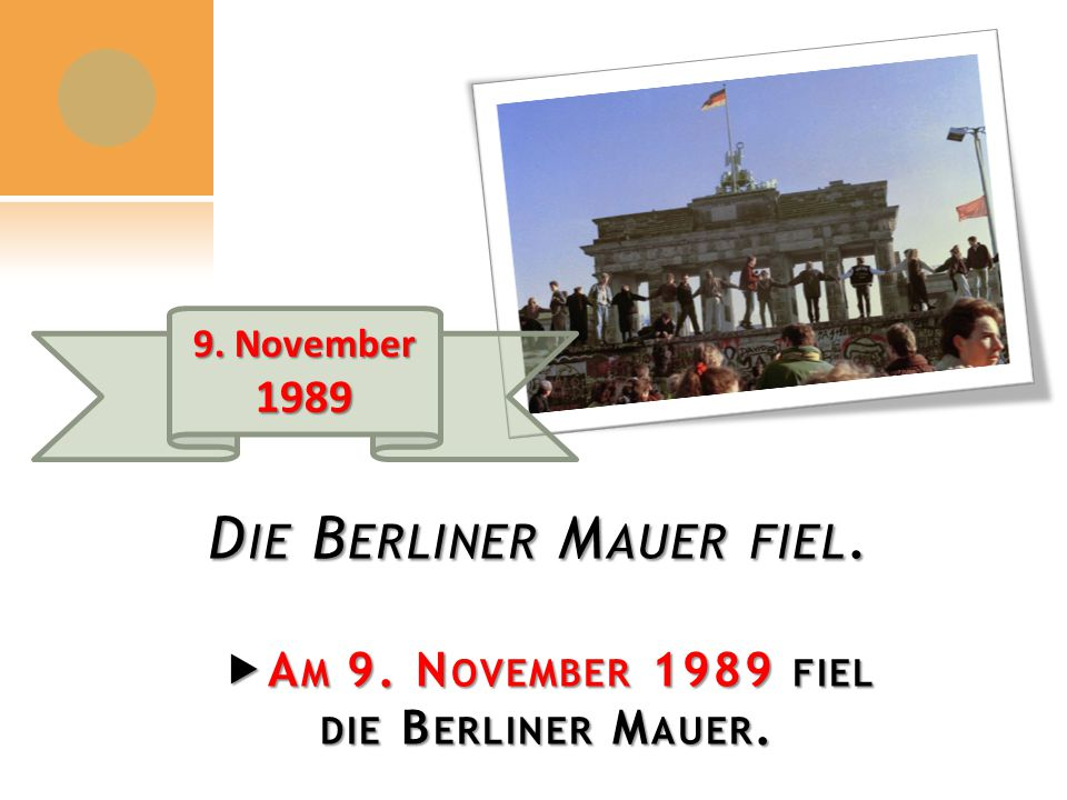 D IE B ERLINER M AUER FIEL. 9. November 1989  A M 9. N OVEMBER 1989 FIEL DIE B ERLINER M AUER.
