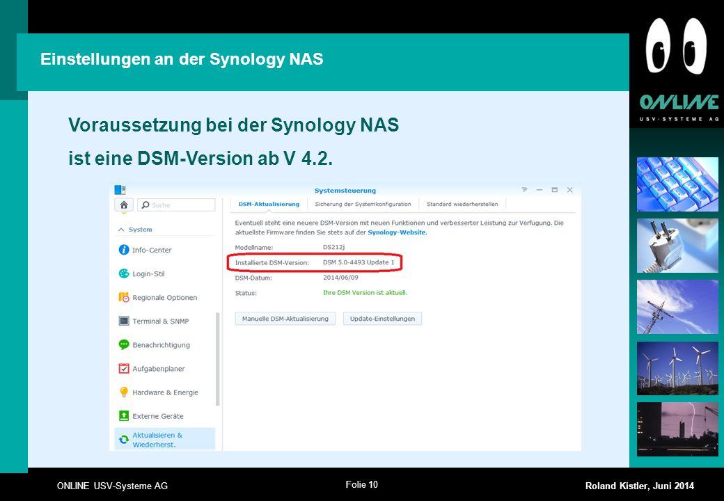 Folie 10 ONLINE USV-Systeme AG Roland Kistler, Juni 2014 Voraussetzung bei der Synology NAS ist eine DSM-Version ab V 4.2. Einstellungen an der Synolo