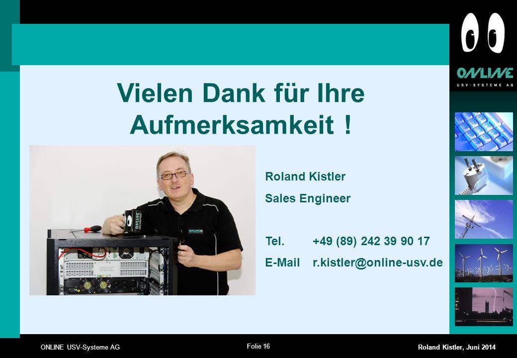 Folie 16 ONLINE USV-Systeme AG Roland Kistler, Juni 2014 Vielen Dank für Ihre Aufmerksamkeit ! Roland Kistler Sales Engineer Tel. +49 (89) 242 39 90 1