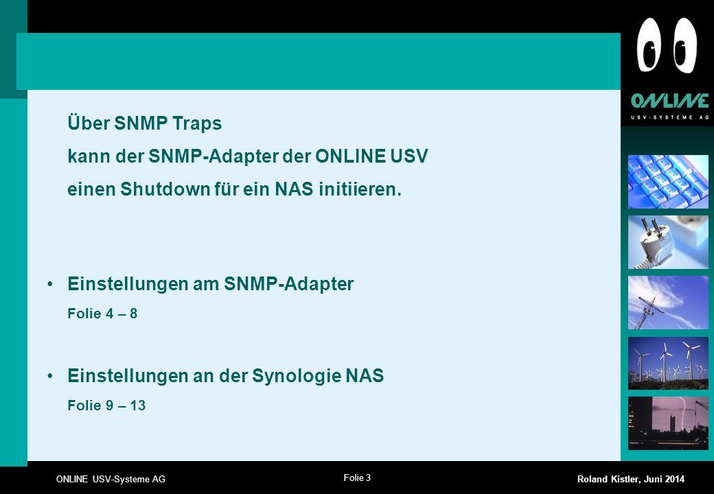 Folie 3 ONLINE USV-Systeme AG Roland Kistler, Juni 2014 Über SNMP Traps kann der SNMP-Adapter der ONLINE USV einen Shutdown für ein NAS initiieren. Ei