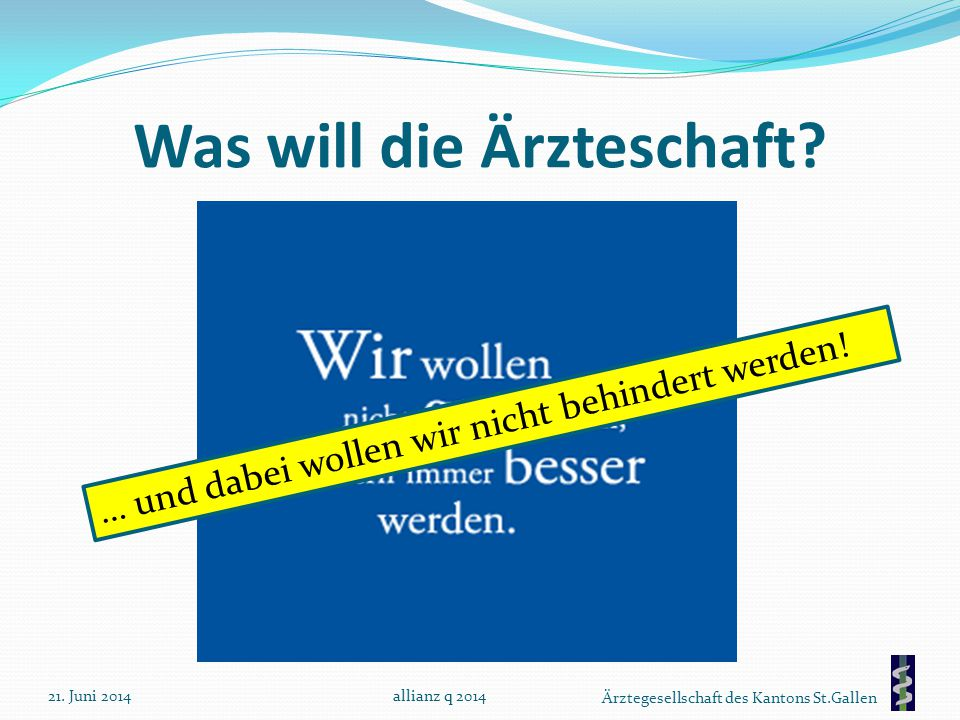 Ärztegesellschaft des Kantons St.Gallen Was will die Ärzteschaft? 21. Juni 2014allianz q 2014 … und dabei wollen wir nicht behindert werden!