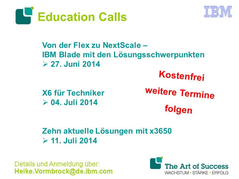 Education Calls Von der Flex zu NextScale – IBM Blade mit den Lösungsschwerpunkten  27. Juni 2014 X6 für Techniker  04. Juli 2014 Zehn aktuelle Lösu