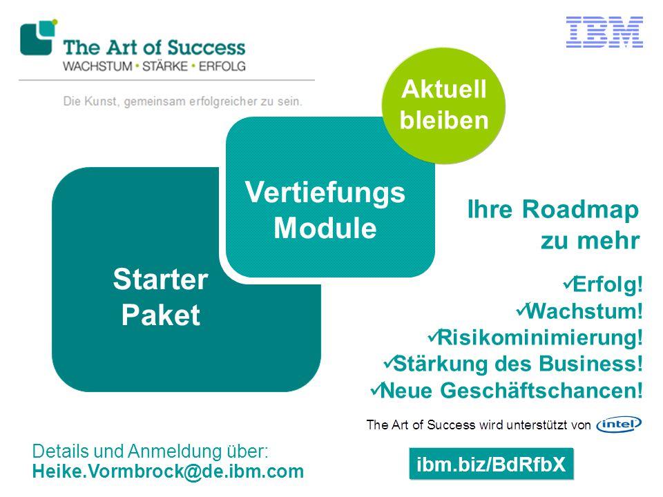 ibm.biz/BdRfbX Details und Anmeldung über: Heike.Vormbrock@de.ibm.com Starter Paket Vertiefungs Module Erfolg! Wachstum! Risikominimierung! Stärkung d