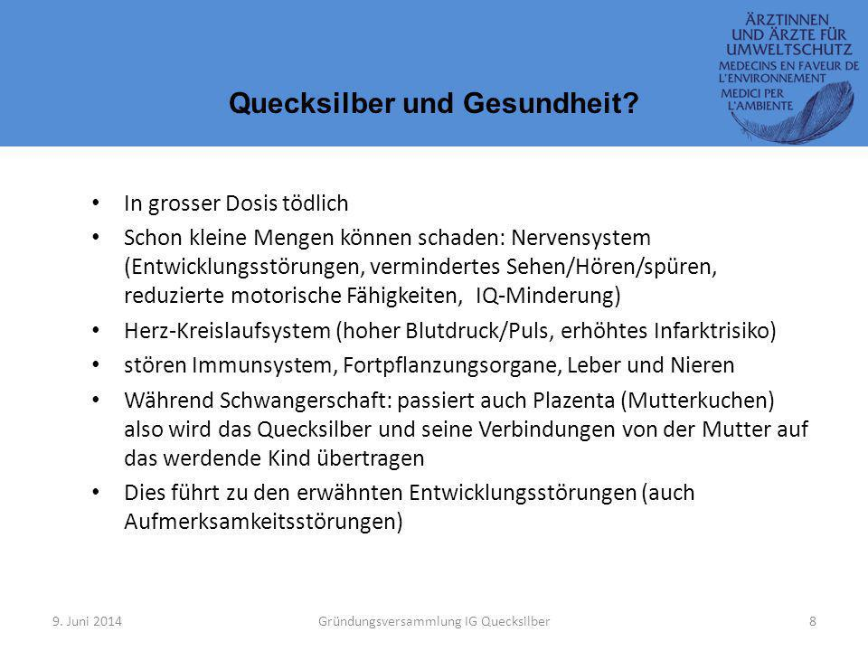 9. Juni 2014Gründungsversammlung IG Quecksilber8 Quecksilber und Gesundheit? In grosser Dosis tödlich Schon kleine Mengen können schaden: Nervensystem