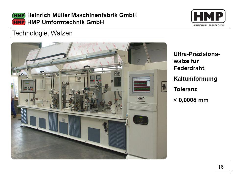 16 Heinrich Müller Maschinenfabrik GmbH HMP Umformtechnik GmbH Ultra-Präzisions- walze für Federdraht, Kaltumformung Toleranz < 0,0005 mm Technologie: