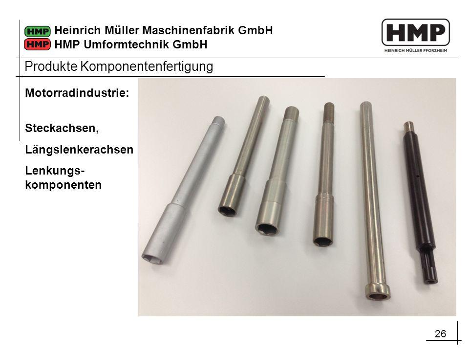 26 Heinrich Müller Maschinenfabrik GmbH HMP Umformtechnik GmbH Motorradindustrie: Steckachsen, Längslenkerachsen Lenkungs- komponenten Produkte Kompon