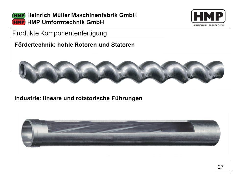 27 Heinrich Müller Maschinenfabrik GmbH HMP Umformtechnik GmbH Produkte Komponentenfertigung Fördertechnik: hohle Rotoren und Statoren Industrie: line
