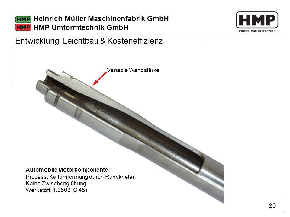 30 Heinrich Müller Maschinenfabrik GmbH HMP Umformtechnik GmbH Automobile Motorkomponente Prozess: Kaltumformung durch Rundkneten Keine Zwischenglühun